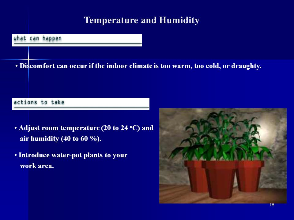 19 Temperature and Humidity Discomfort can occur if the indoor climate is too warm, too cold, or draughty.