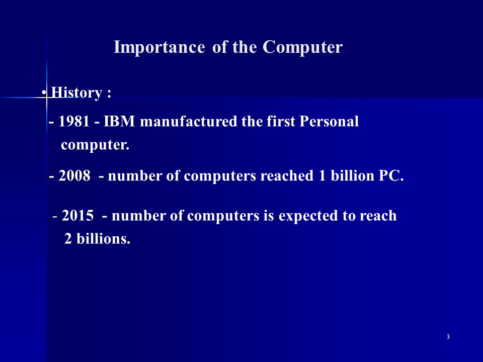 3 Importance of the Computer History : - 2008 - number of computers reached 1 billion PC.