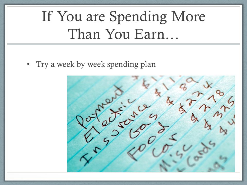 If You are Spending More Than You Earn… Try a week by week spending plan