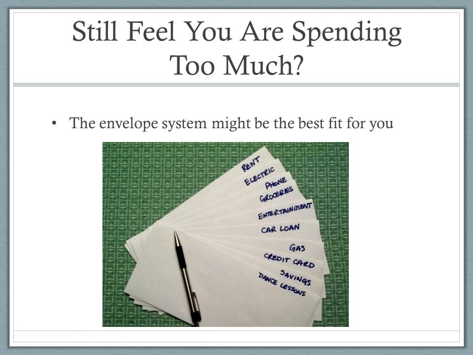 Still Feel You Are Spending Too Much The envelope system might be the best fit for you