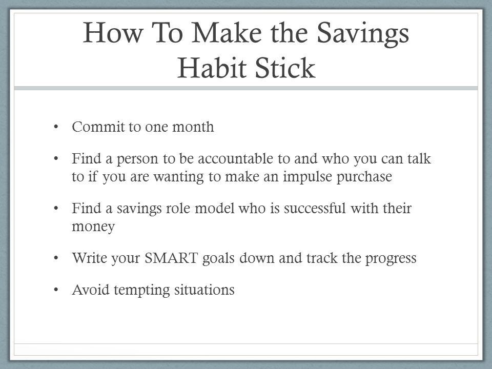 How To Make the Savings Habit Stick Commit to one month Find a person to be accountable to and who you can talk to if you are wanting to make an impulse purchase Find a savings role model who is successful with their money Write your SMART goals down and track the progress Avoid tempting situations