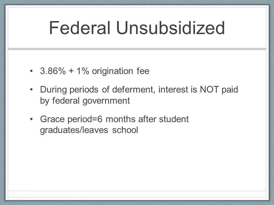 Federal Unsubsidized 3.86% + 1% origination fee During periods of deferment, interest is NOT paid by federal government Grace period=6 months after student graduates/leaves school