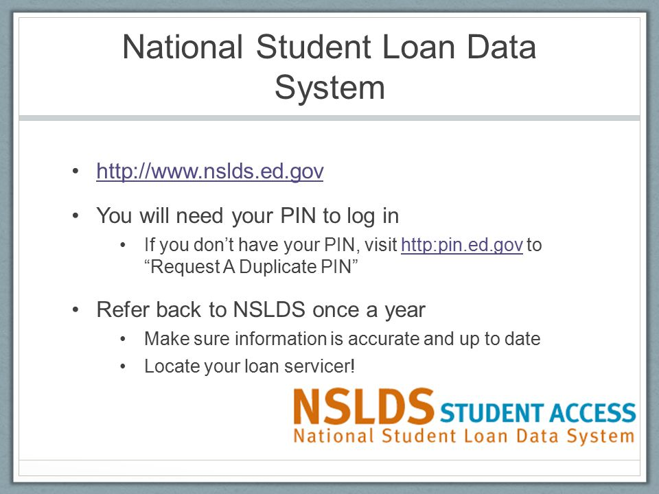 National Student Loan Data System http://www.nslds.ed.gov You will need your PIN to log in If you don't have your PIN, visit http:pin.ed.gov to Request A Duplicate PIN http:pin.ed.gov Refer back to NSLDS once a year Make sure information is accurate and up to date Locate your loan servicer!