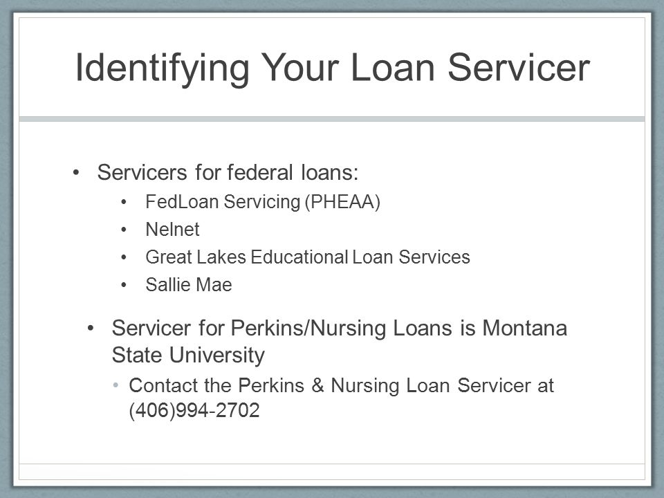 Identifying Your Loan Servicer Servicers for federal loans: FedLoan Servicing (PHEAA) Nelnet Great Lakes Educational Loan Services Sallie Mae Servicer for Perkins/Nursing Loans is Montana State University Contact the Perkins & Nursing Loan Servicer at (406)994-2702