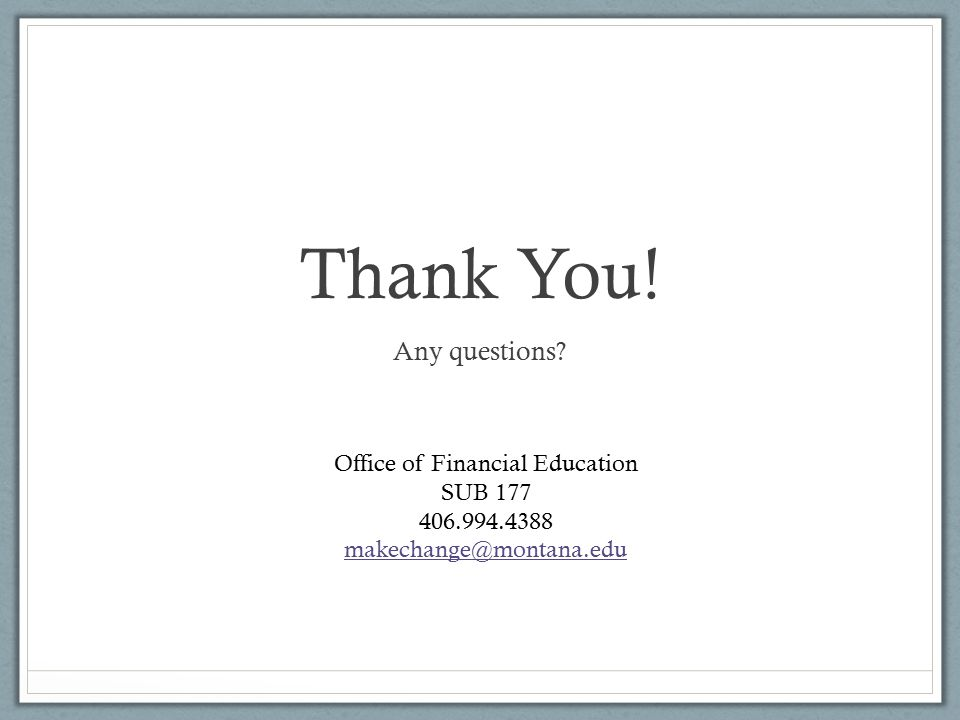 Thank You! Any questions? Office of Financial Education SUB 177 406.994.4388 makechange@montana.edu