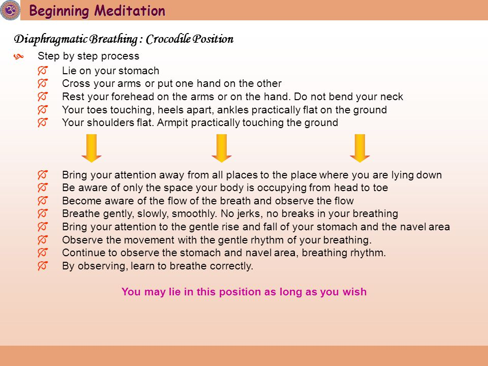 Beginning Meditation Diaphragmatic Breathing : Crocodile Position  Step by step process  Lie on your stomach  Cross your arms or put one hand on the other  Rest your forehead on the arms or on the hand.