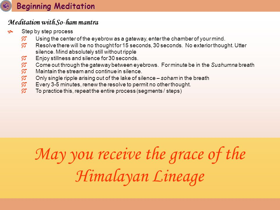 Beginning Meditation Meditation with So-ham mantra  Step by step process  Using the center of the eyebrow as a gateway, enter the chamber of your mind.