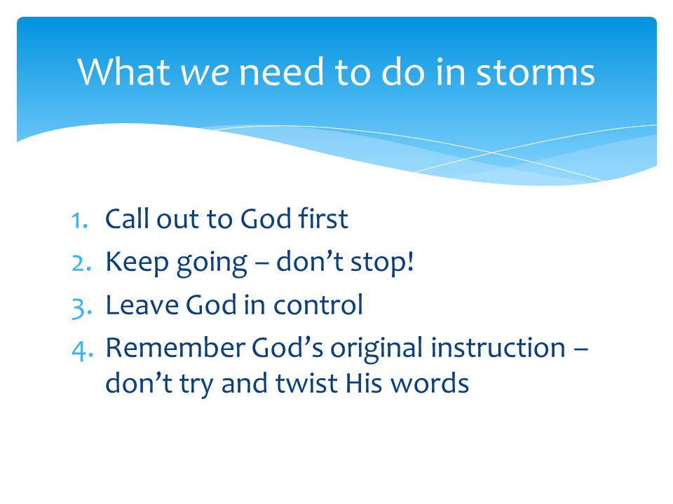 1.Call out to God first 2.Keep going – don't stop! 3.Leave God in control 4.Remember God's original instruction – don't try and twist His words What w
