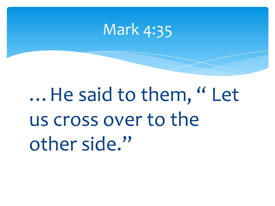 "…He said to them, "" Let us cross over to the other side."" Mark 4:35"