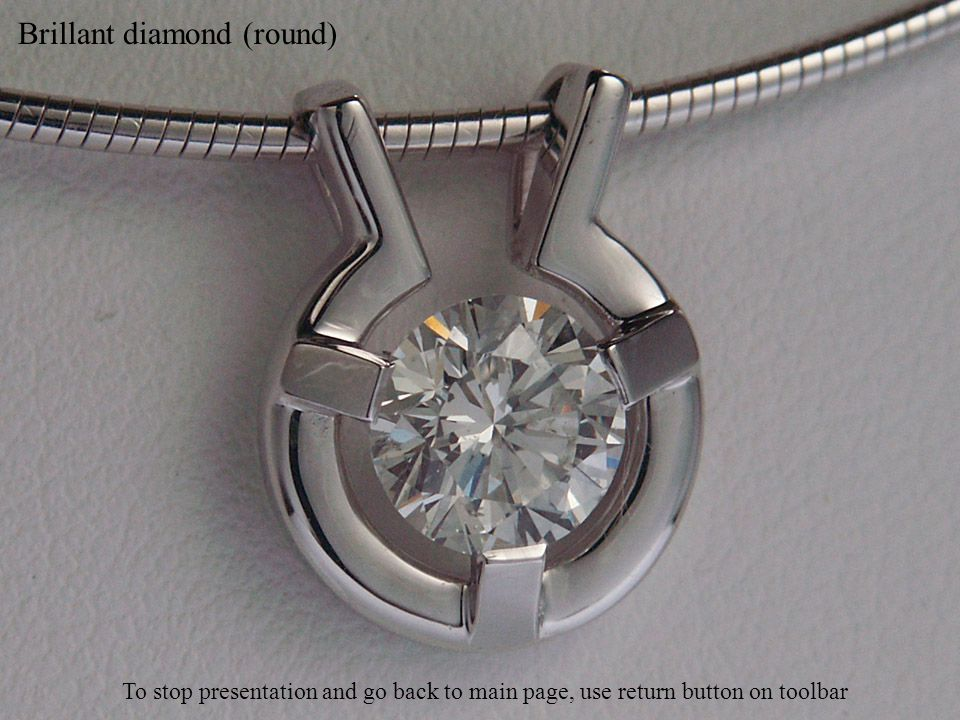 Brillant diamond (round) To stop presentation and go back to main page, use return button on toolbar