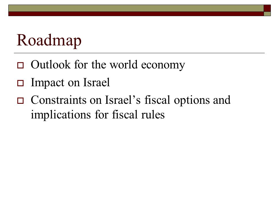 Roadmap  Outlook for the world economy  Impact on Israel  Constraints on Israel's fiscal options and implications for fiscal rules
