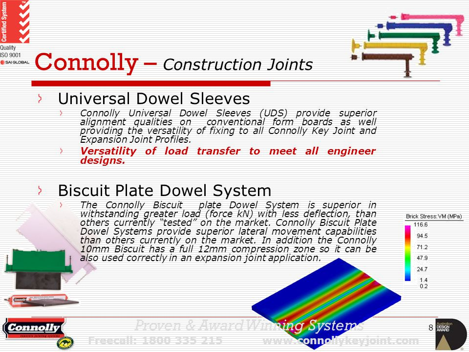 8 Connolly – Construction Joints Universal Dowel Sleeves Connolly Universal Dowel Sleeves (UDS) provide superior alignment qualities on conventional form boards as well providing the versatility of fixing to all Connolly Key Joint and Expansion Joint Profiles.