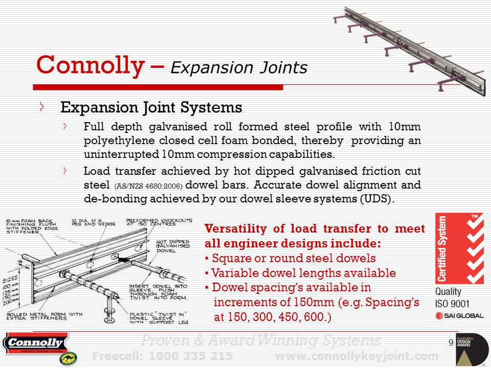 9 Connolly – Expansion Joints Expansion Joint Systems Full depth galvanised roll formed steel profile with 10mm polyethylene closed cell foam bonded, thereby providing an uninterrupted 10mm compression capabilities.