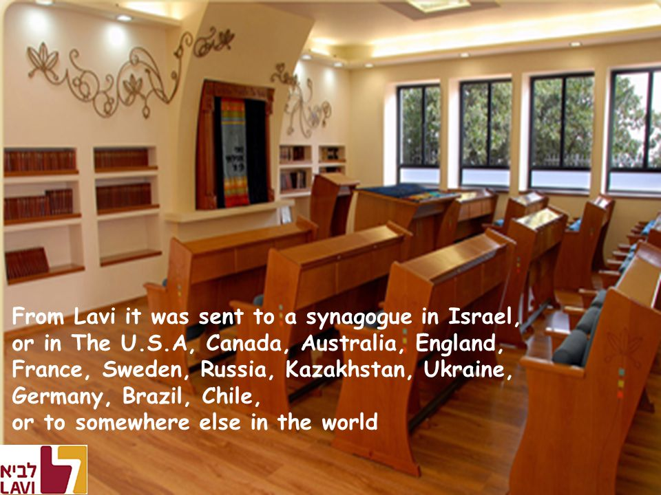 From Lavi it was sent to a synagogue in Israel, or in The U.S.A, Canada, Australia, England, France, Sweden, Russia, Kazakhstan, Ukraine, Germany, Brazil, Chile, or to somewhere else in the world