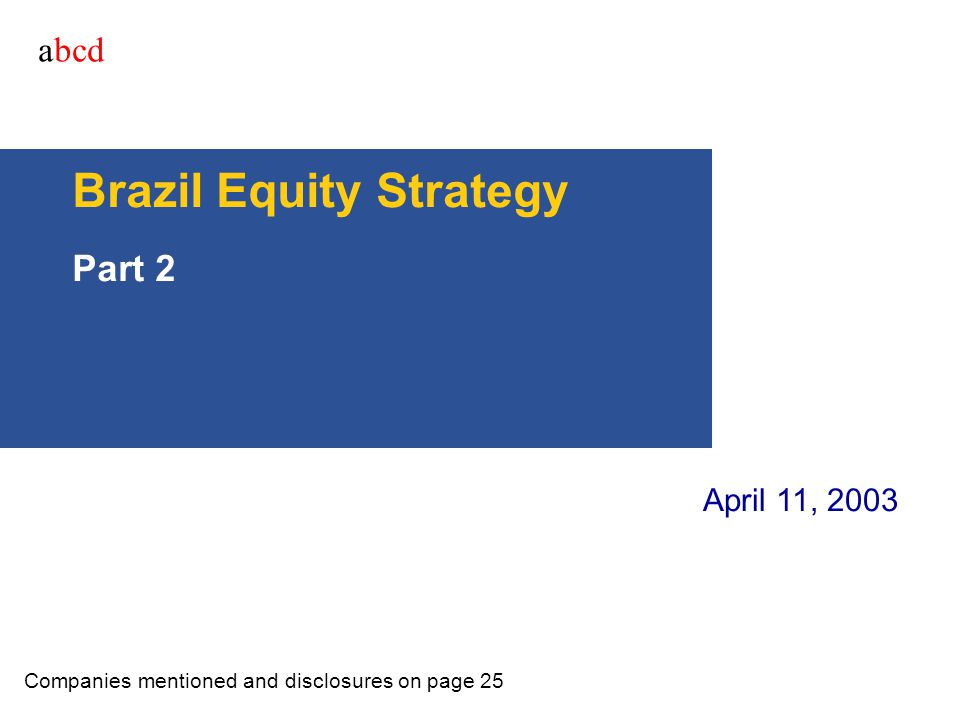 abcd Brazil Equity Strategy Part 2 Companies mentioned and disclosures on page 25 April 11, 2003