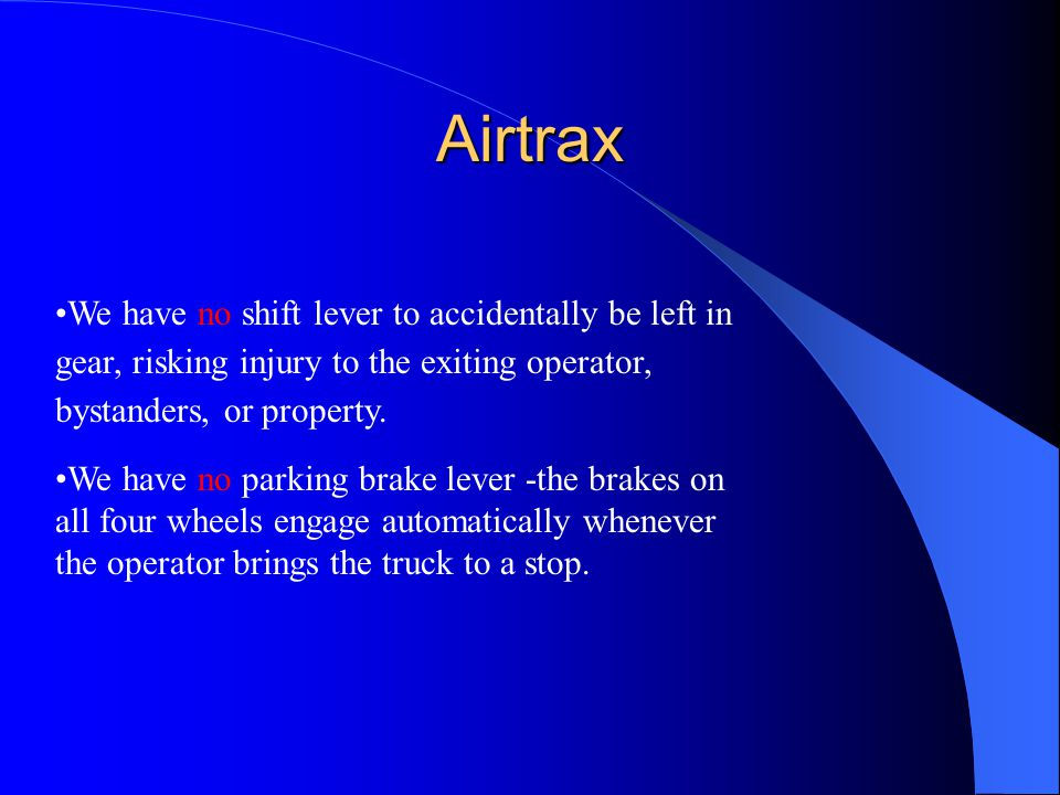Airtrax We have no shift lever to accidentally be left in gear, risking injury to the exiting operator, bystanders, or property.
