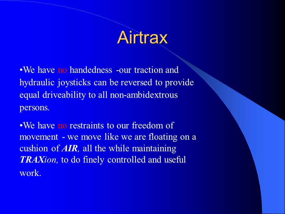 Airtrax We have no handedness -our traction and hydraulic joysticks can be reversed to provide equal driveability to all non-ambidextrous persons.