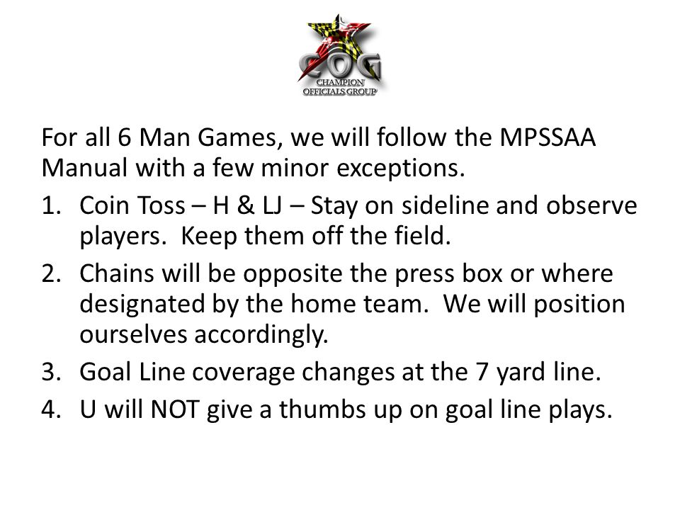 For all 6 Man Games, we will follow the MPSSAA Manual with a few minor exceptions. 1.Coin Toss – H & LJ – Stay on sideline and observe players. Keep t