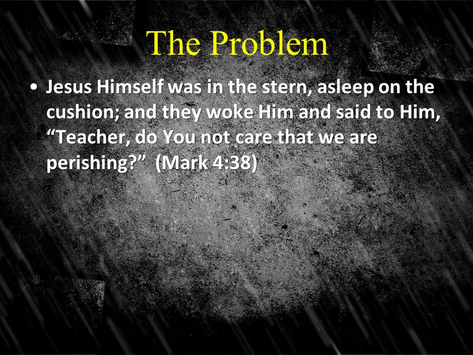 The Problem Jesus Himself was in the stern, asleep on the cushion; and they woke Him and said to Him, Teacher, do You not care that we are perishing (Mark 4:38)Jesus Himself was in the stern, asleep on the cushion; and they woke Him and said to Him, Teacher, do You not care that we are perishing (Mark 4:38)