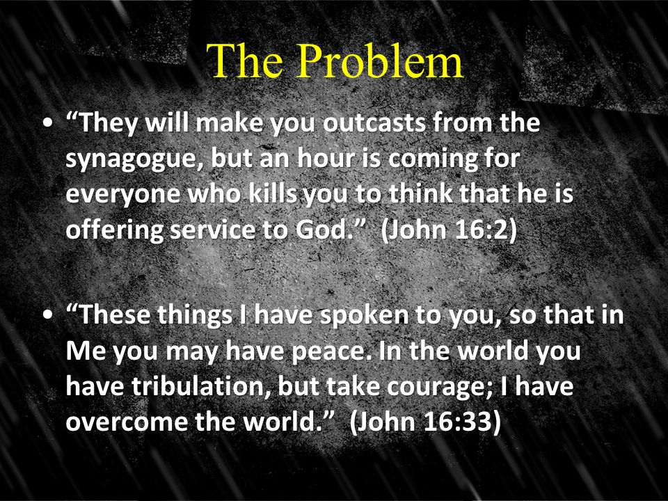 "The Problem ""They will make you outcasts from the synagogue, but an hour is coming for everyone who kills you to think that he is offering service to"