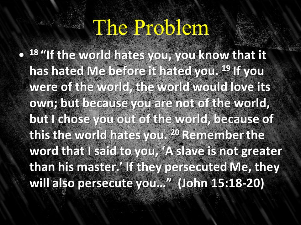 "The Problem 18 ""If the world hates you, you know that it has hated Me before it hated you. 19 If you were of the world, the world would love its own;"