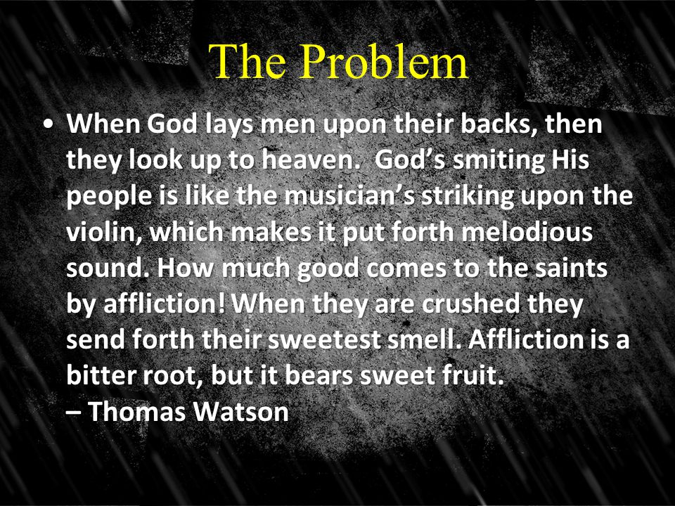 The Problem When God lays men upon their backs, then they look up to heaven. God's smiting His people is like the musician's striking upon the violin,