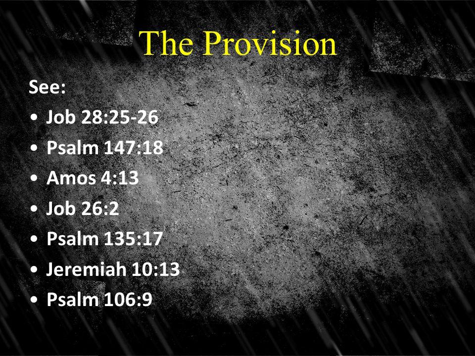 The Provision See: Job 28:25-26 Psalm 147:18 Amos 4:13 Job 26:2 Psalm 135:17 Jeremiah 10:13 Psalm 106:9