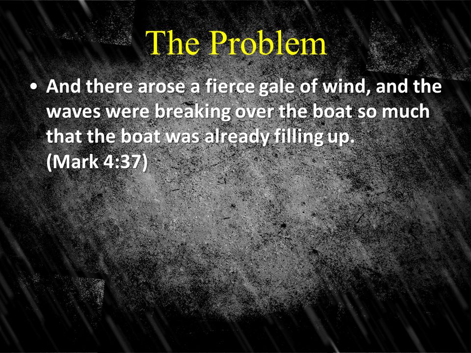 The Problem And there arose a fierce gale of wind, and the waves were breaking over the boat so much that the boat was already filling up. (Mark 4:37)