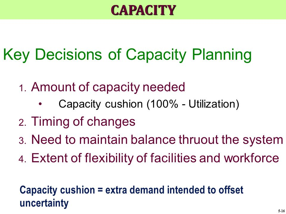 Key Decisions of Capacity Planning 1. Amount of capacity needed Capacity cushion (100% - Utilization) 2. Timing of changes 3. Need to maintain balance