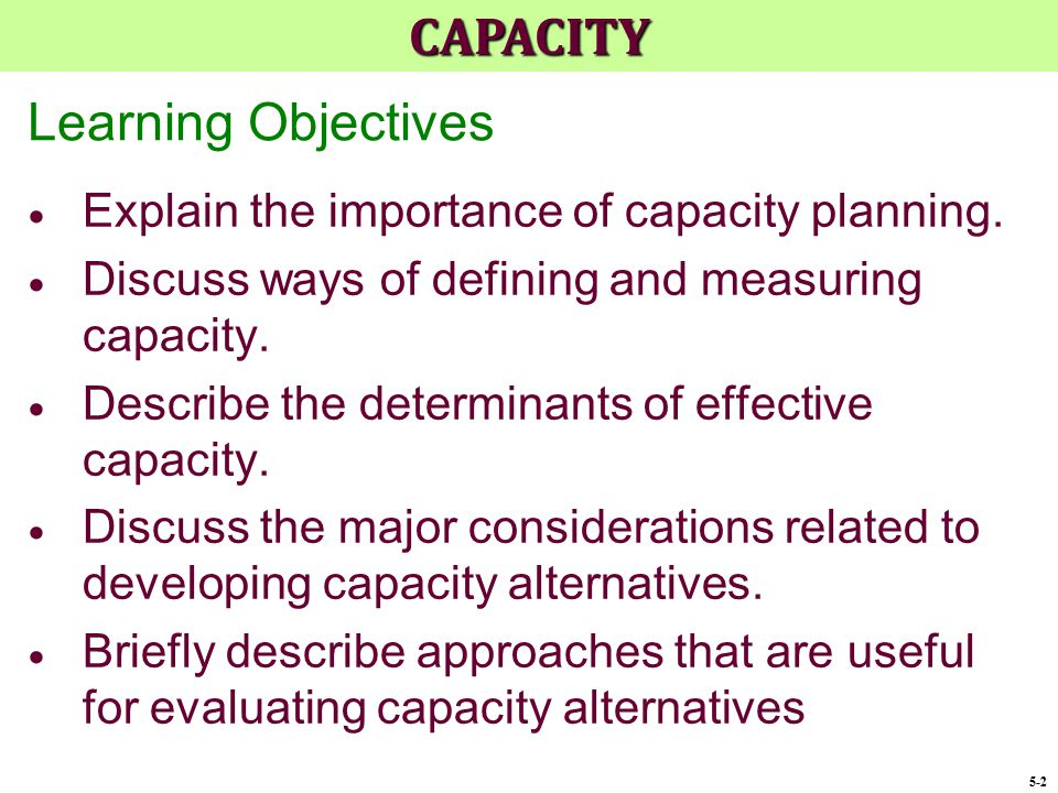 Learning Objectives  Explain the importance of capacity planning.  Discuss ways of defining and measuring capacity.  Describe the determinants of e