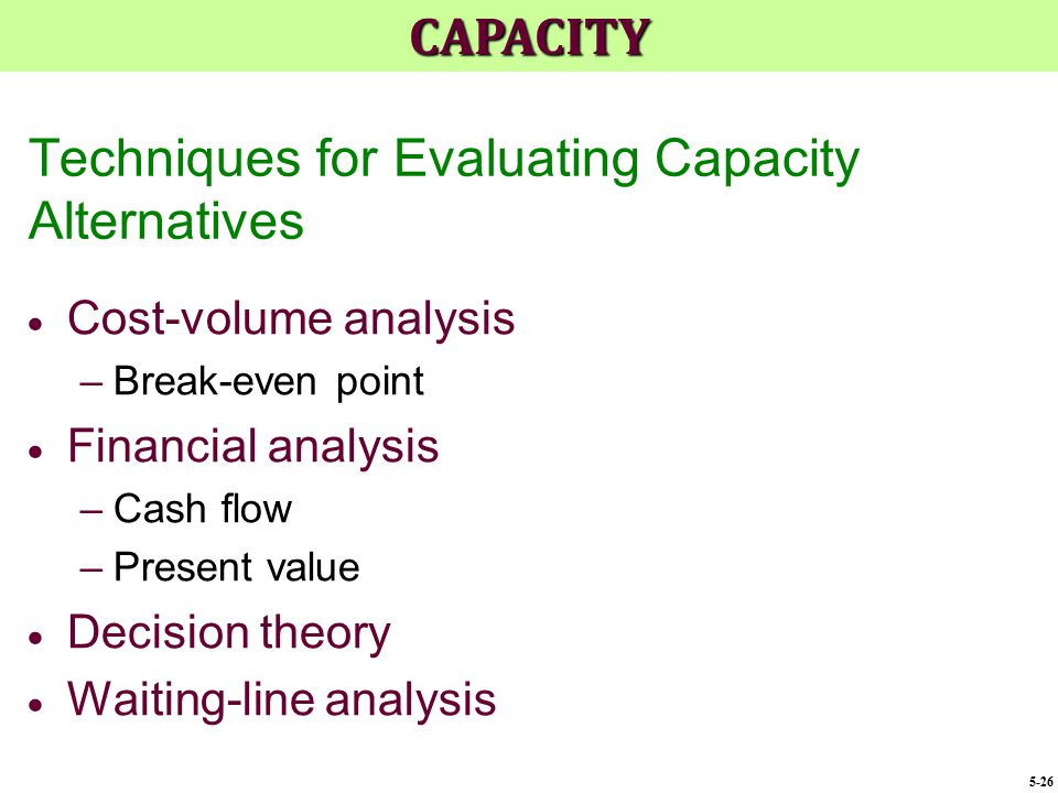 Techniques for Evaluating Capacity Alternatives  Cost-volume analysis –Break-even point  Financial analysis –Cash flow –Present value  Decision the