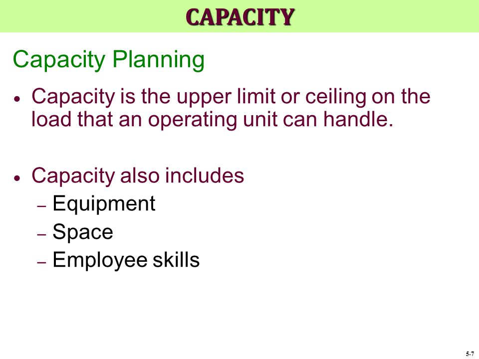 Capacity Planning  Capacity is the upper limit or ceiling on the load that an operating unit can handle.  Capacity also includes – Equipment – Space