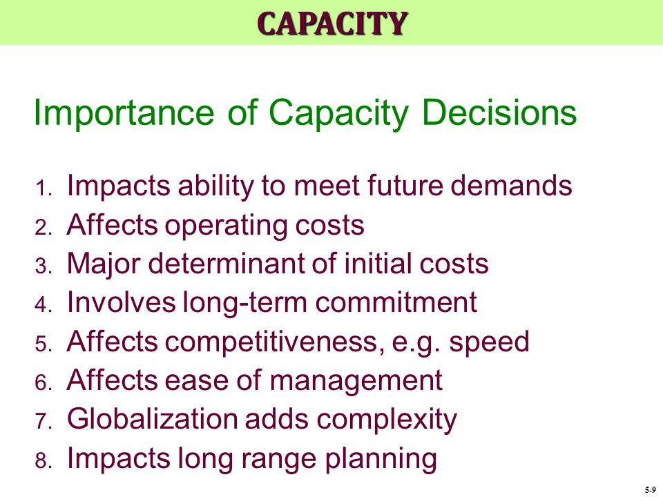 Designing and Measuring Capacity  Design capacity – maximum output rate or service capacity an operation, process, or facility is designed for  Effective capacity – Design capacity minus allowances such as personal time, maintenance, and scrap  Actual output – rate of output actually achieved - cannot exceed effective capacity.