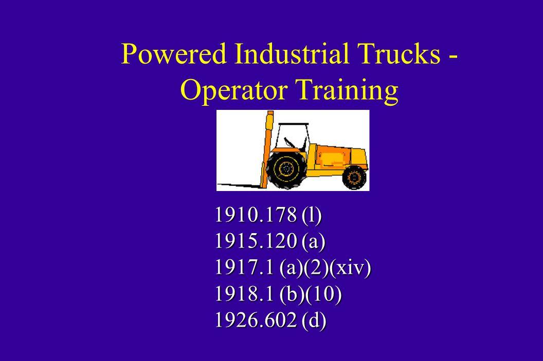 Powered Industrial Trucks - Operator Training 1910.178 (l) 1915.120 (a) 1917.1 (a)(2)(xiv) 1918.1 (b)(10) 1926.602 (d)