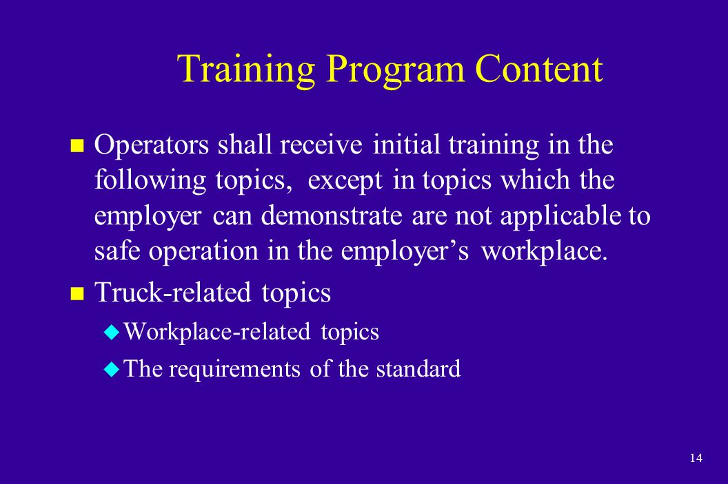 14 Training Program Content n Operators shall receive initial training in the following topics, except in topics which the employer can demonstrate ar
