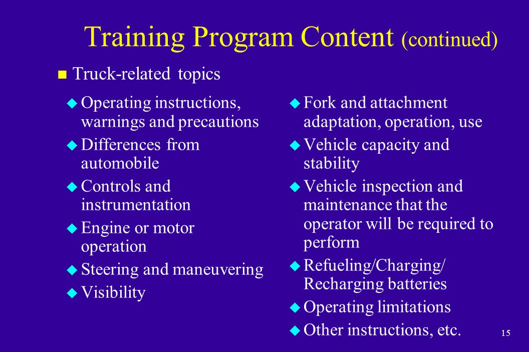 15 Training Program Content (continued) u Operating instructions, warnings and precautions u Differences from automobile u Controls and instrumentatio