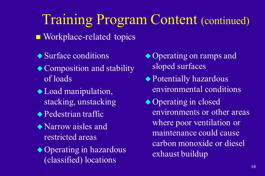 16 Training Program Content (continued) u Surface conditions u Composition and stability of loads u Load manipulation, stacking, unstacking u Pedestri