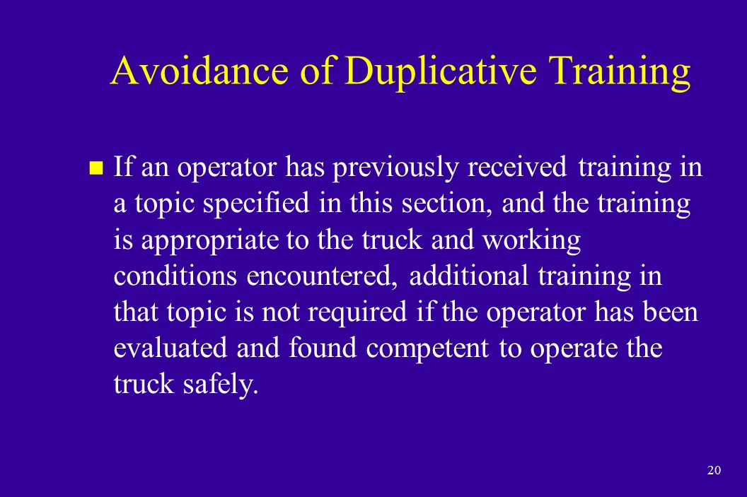 20 Avoidance of Duplicative Training n If an operator has previously received training in a topic specified in this section, and the training is appro