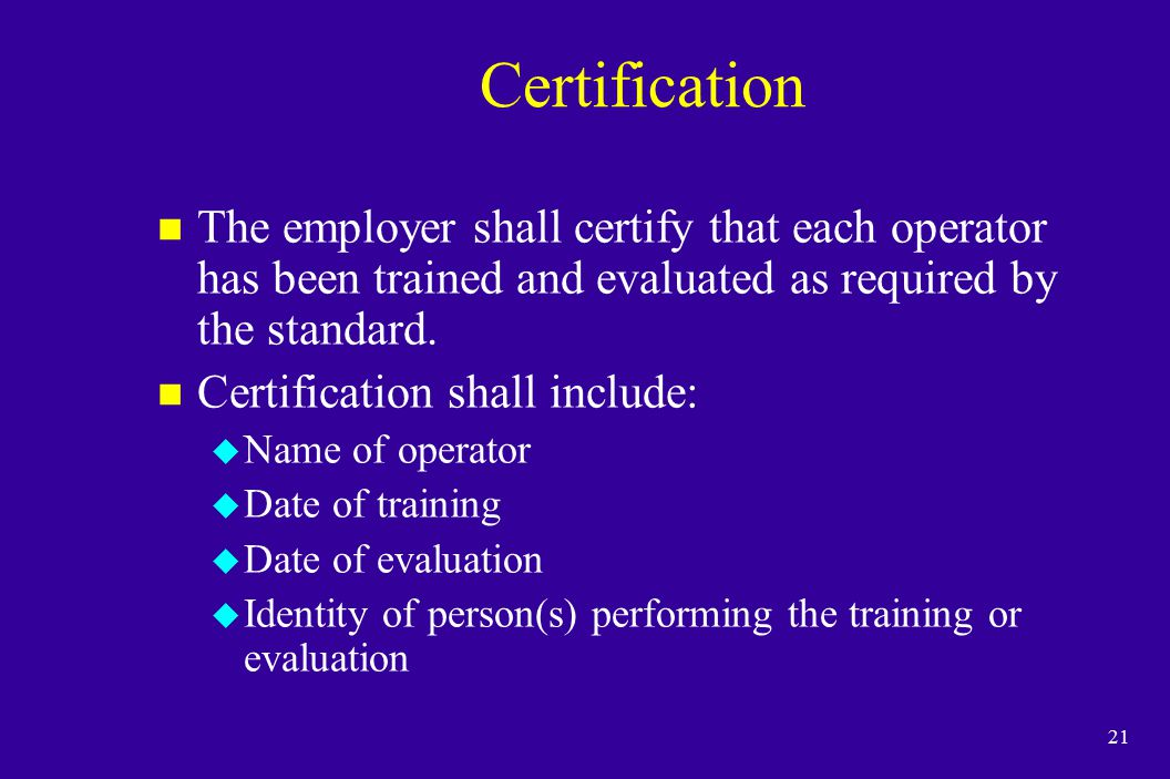 21 Certification n The employer shall certify that each operator has been trained and evaluated as required by the standard. n Certification shall inc