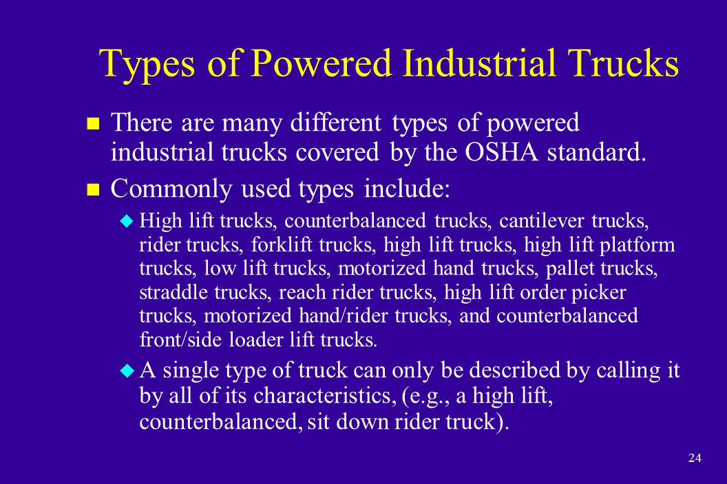 24 Types of Powered Industrial Trucks n There are many different types of powered industrial trucks covered by the OSHA standard. n Commonly used type