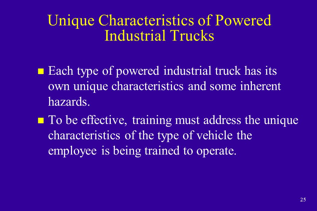 25 Unique Characteristics of Powered Industrial Trucks n Each type of powered industrial truck has its own unique characteristics and some inherent hazards.