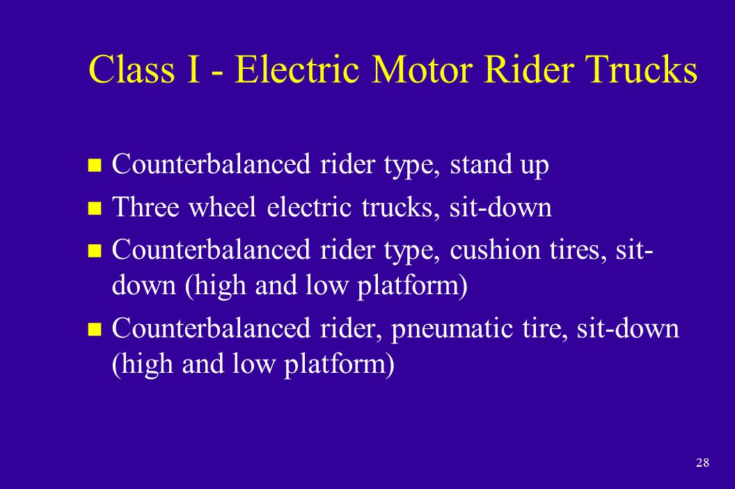 28 Class I - Electric Motor Rider Trucks n Counterbalanced rider type, stand up n Three wheel electric trucks, sit-down n Counterbalanced rider type,