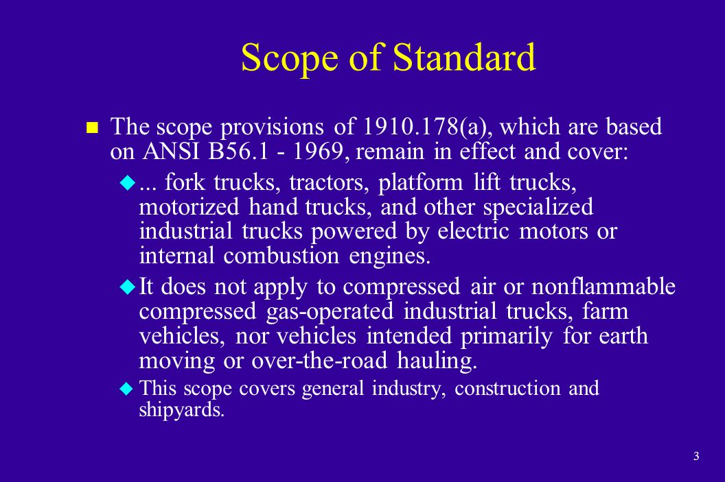 3 Scope of Standard n The scope provisions of 1910.178(a), which are based on ANSI B56.1 - 1969, remain in effect and cover: u... fork trucks, tractor