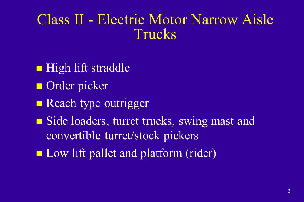 31 Class II - Electric Motor Narrow Aisle Trucks n High lift straddle n Order picker n Reach type outrigger n Side loaders, turret trucks, swing mast and convertible turret/stock pickers n Low lift pallet and platform (rider)