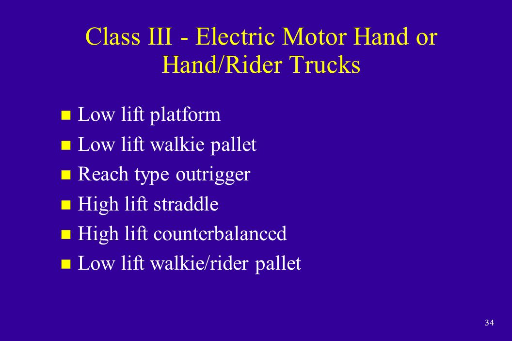 34 Class III - Electric Motor Hand or Hand/Rider Trucks n Low lift platform n Low lift walkie pallet n Reach type outrigger n High lift straddle n Hig