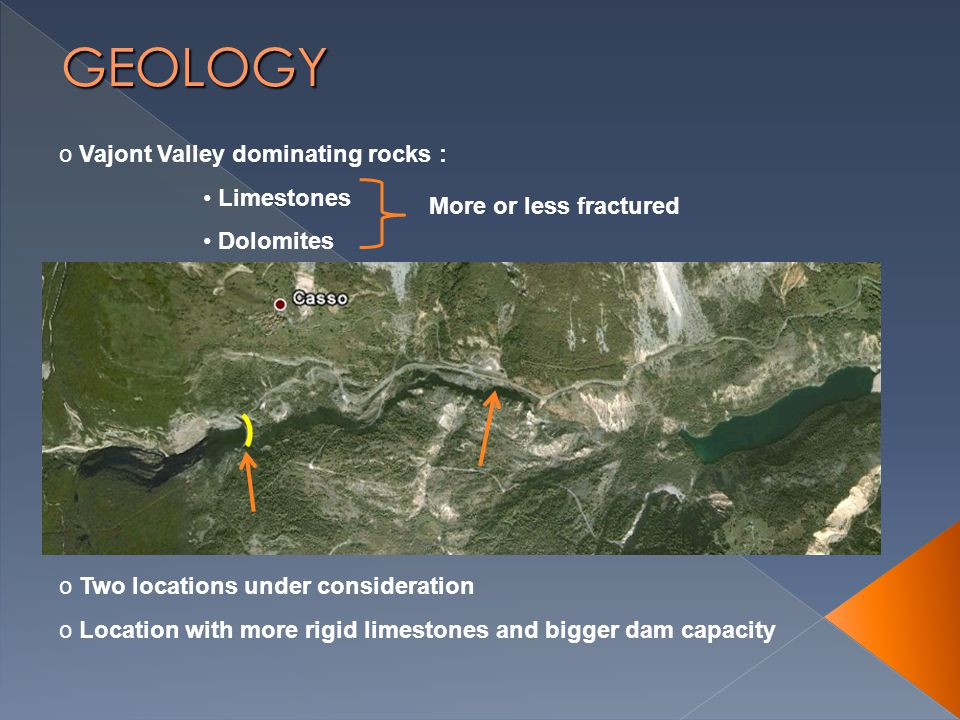 o Vajont Valley dominating rocks : Limestones Dolomites o Two locations under consideration o Location with more rigid limestones and bigger dam capacity More or less fractured