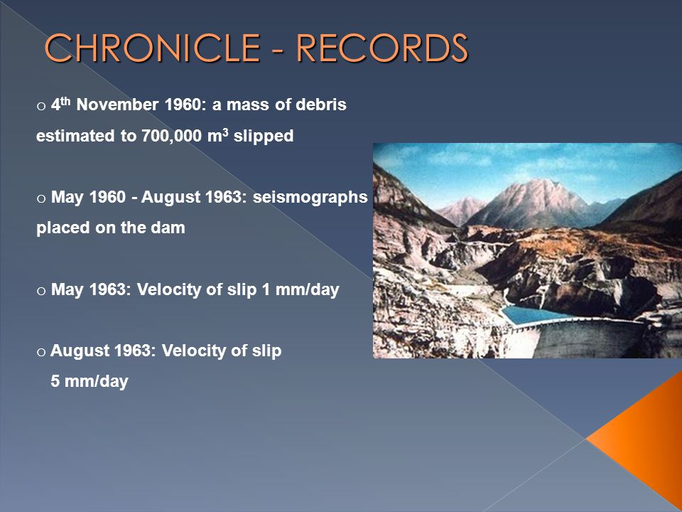 o 4 th November 1960: a mass of debris estimated to 700,000 m 3 slipped o May 1960 - August 1963: seismographs placed on the dam o May 1963: Velocity of slip 1 mm/day o August 1963: Velocity of slip 5 mm/day