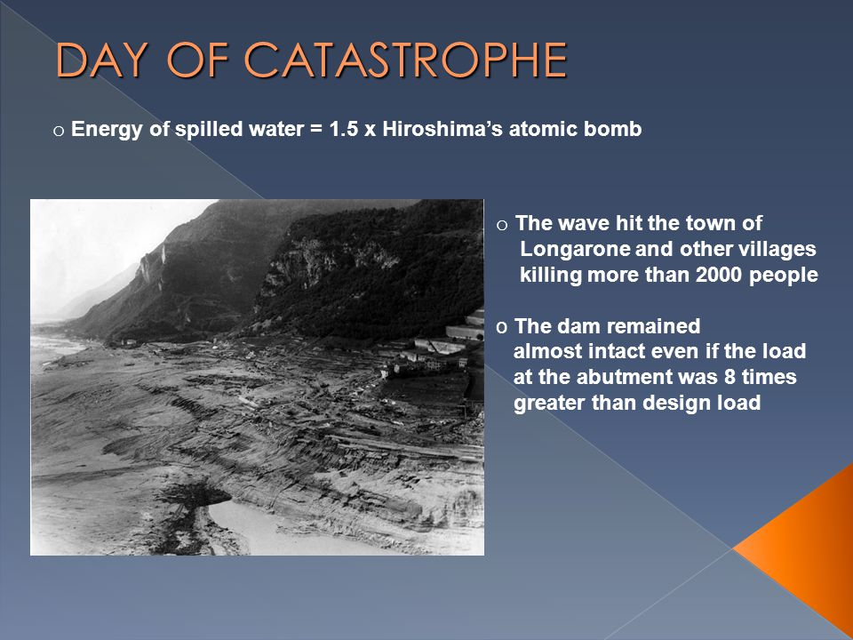 o Energy of spilled water = 1.5 x Hiroshima's atomic bomb o The wave hit the town of Longarone and other villages killing more than 2000 people o The dam remained almost intact even if the load at the abutment was 8 times greater than design load