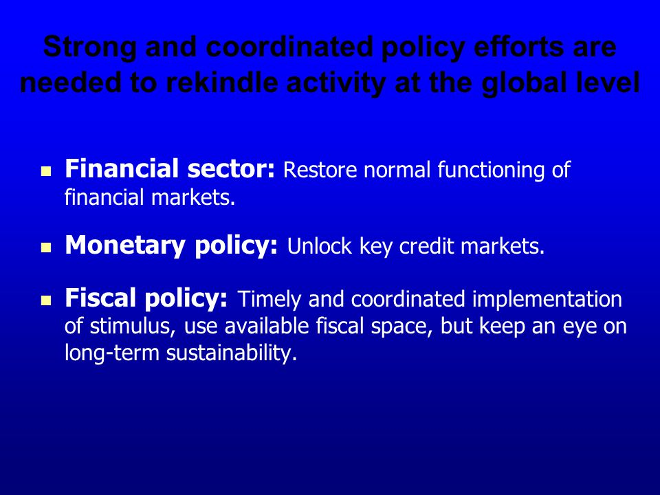 Strong and coordinated policy efforts are needed to rekindle activity at the global level Financial sector: Restore normal functioning of financial markets.
