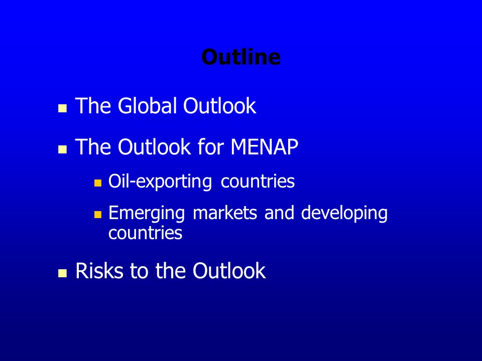Outline The Global Outlook The Outlook for MENAP Oil-exporting countries Emerging markets and developing countries Risks to the Outlook
